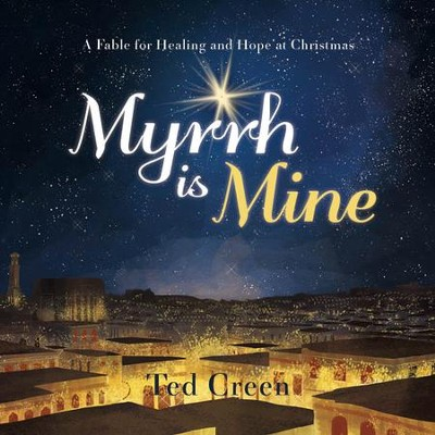 Myrrh Is Mine: A Fable for Healing and Hope at Christmas  -     By: Ted Creen