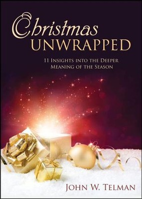 Christmas Unwrapped: 11 Insights into the Deeper Meaning of the Season  -     By: John W. Telman