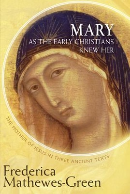 Mary as the Early Christians Knew Her: The Mother of Jesus in Three Ancient Texts  -     By: Frederica Mathewes-Green