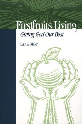Firstfruits Living: Giving God Our Best  -     By: Lynn Miller