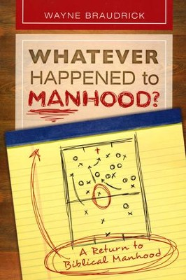 Whatever Happened to Manhood; A Return to Biblical Manhood  -     By: Dr. Wayne Braudrick