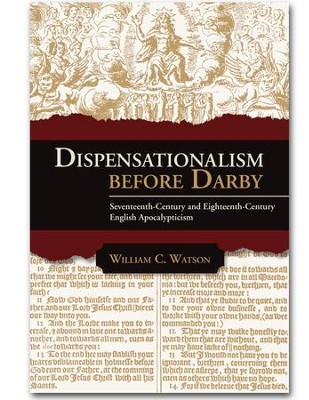 Dispensationalism Before Darby: Seventeenth Century and Eighteenth Century English Apocalypticism  -     By: William C. Watson