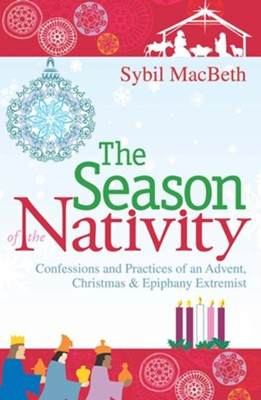 The Season of the Nativity: Confessions and Practices of an Advent Extremist  -     By: Sybil MacBeth