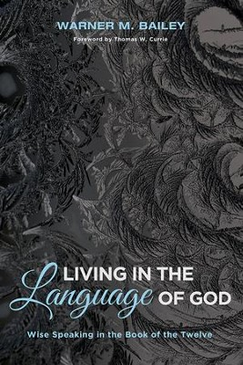 Living in the Language of God: Wise Speaking in the Book of the Twelve  -     By: Warner M. Bailey