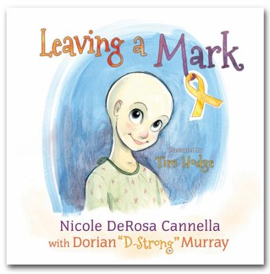 "Leaving a Mark; A Child's View of Pediatric Cancers  -     By: Nicole Rosa Cannella, Dorian ""D-Strong"" Murray     Illustrated By: Tim Hodge"