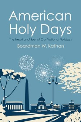 American Holy Days: The Heart and Soul of Our National Holidays  -     By: Boardman W. Kathan