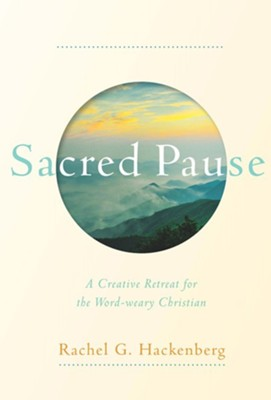 Sacred Pause: A Creative Retreat for the Word-weary Christian  -     By: Rachel G. Hackenberg