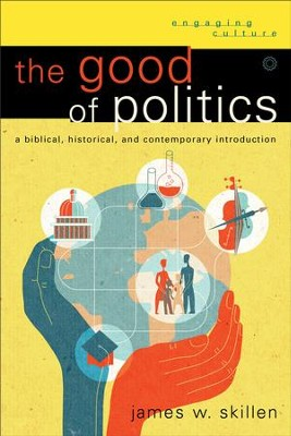 Good of Politics, The (Engaging Culture): A Biblical, Historical, and Contemporary Introduction - eBook  -     By: James W. Skillen
