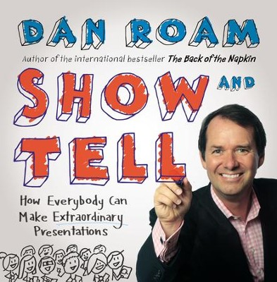 Show and Tell: How Everybody Can Make Extraordinary Presentations - eBook  -     By: Dan Roam