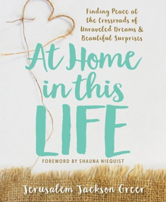 At Home in this Life: Finding Peace at the Crossroads of Unraveled Dreams and Beautiful Surprises  -     By: Jerusalem Jackson Greer