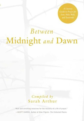 Between Midnight and Dawn: A Literary Guide to Prayer for Lent, Holy Week, and Eastertide  -     By: Sarah Arthur