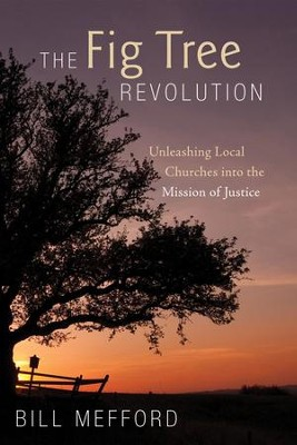 The Fig Tree Revolution: Unleashing Local Churches into the Mission of Justice  -     By: Bill Mefford