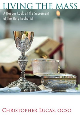 Living the Mass: A Deeper Look at the Sacrament of the  Holy Eucharist  -     By: Father Christopher Lucas ocso