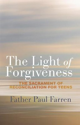 The Light of Forgiveness: The Sacrament of Reconciliation for Teens   -     By: Father Paul Farren