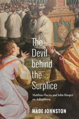 The Devil behind the Surplice: Matthias Flacius and John Hooper on Adiaphora  -     By: Wade Johnston