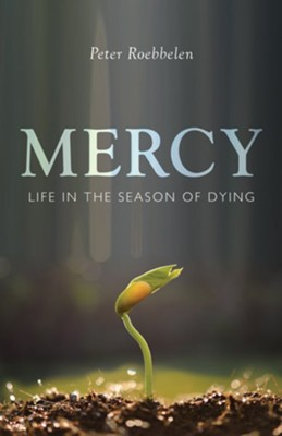 Mercy: Life in the Season of Dying  -     By: Peter Roebbelen