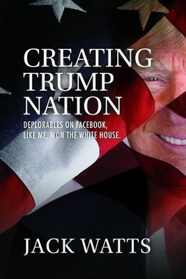 Creating Trump Nation   -     By: Jack Watts
