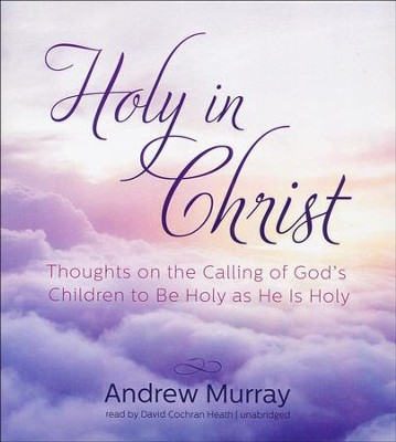 Holy in Christ: Thoughts on the Calling of God's Children to Be Holy as He is Holy - unabridged audio book on CD  -     Narrated By: David Cochran Heath     By: Andrew Murray