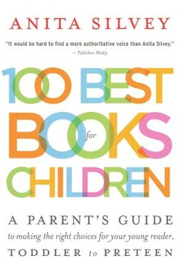 100 Best Books for Children: A Parent's Guide to Making the Right Choices for Your Young Reader, Toddler to Preteen  -     By: Anita Silvey