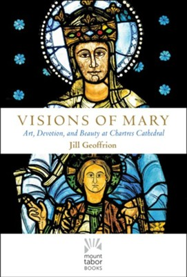 Visions of Mary: Art, Devotion, and Beauty at Chartres Cathedral  -     By: Jill Hartwell Geoffrion Ph.D.