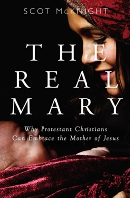 The Real Mary: Why Protestant Christians Can Embrace the Mother of Jesus  -     By: Scot McKnight