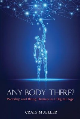 Any Body There?: Worship and Being Human in a Digital Age  -     By: Craig Mueller