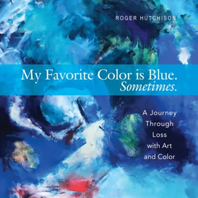 My Favorite Color is Blue - Sometimes: A Journey Through Loss with Art and Color  -     By: Roger Hutchison