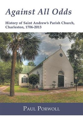 Against All Odds: History of Saint Andrew's Parish Church, Charleston, 1706-2013 - eBook  -     By: Paul Porwoll