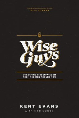Wise Guys: Unlocking Hidden Wisdom from the Men Around You  -     By: Kent Evans