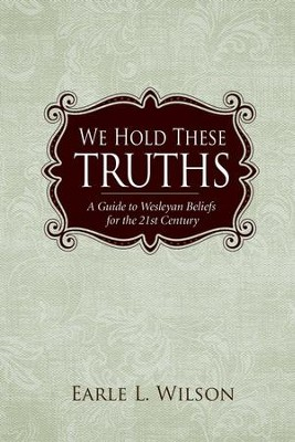 We Hold These Truths: A Guide to Wesleyan Beliefs for the 21st Century - eBook  -     By: Earle L. Wilson