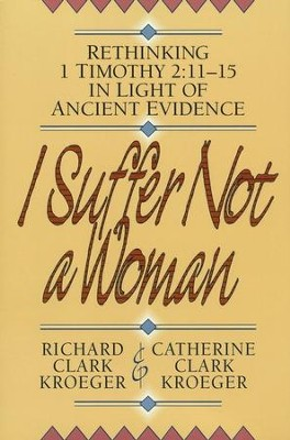 I Suffer Not a Woman: Rethinking I Timothy 2:11-15 in Light of Ancient Evidence - eBook  -     By: Catherine Clark Kroeger, Richard Clark Kroeger