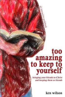 Too Amazing to Keep to Yourself: Bringing Your Friends to Christ-and Keeping Them as Friends - eBook  -     By: Ken Wilson