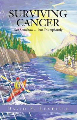Surviving Cancer: Not Somehow but Triumphantly - eBook  -     By: David Leveille