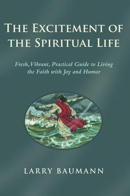 The Excitement of the Spiritual Life: Fresh, Vibrant, Practical Guide to Living the Faith with Joy and Humor - eBook  -     By: Larry Baumann