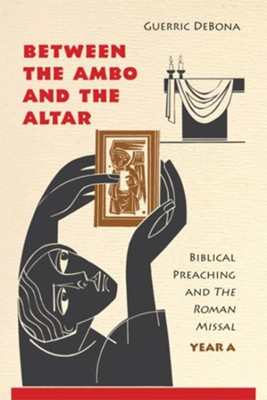 Between the Ambo and the Altar: Biblical Preaching and the Roman Missal, Year A - eBook  -     By: Guerric DeBona