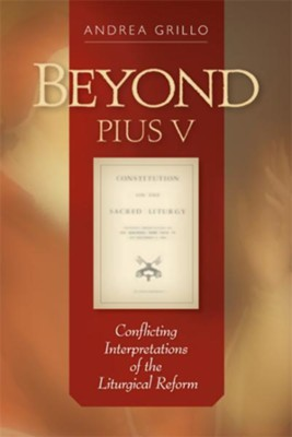 Beyond Pius V: Conflicting Interpretations of the Liturgical Reform - eBook  -     By: Andrea Grillo