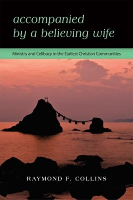 Accompanied by a Believing Wife: MINISTRY & CELIBACY IN THE EARLIEST CHRISTIAN COMMUNITIES - eBook  -     By: Raymond F. Collins