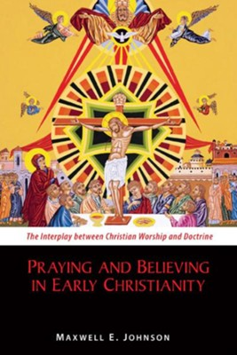 Praying and Believing in Early Christianity: The Interplay between Christian Worship and Doctrine - eBook  -     By: Maxwell E. Johnson