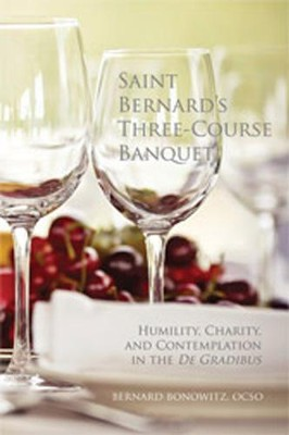 Saint Bernard's Three Course Banquet: Humility, Charity, and Contemplation in the De Gradibus - eBook  -     By: Bernard Bonowitz OCSO