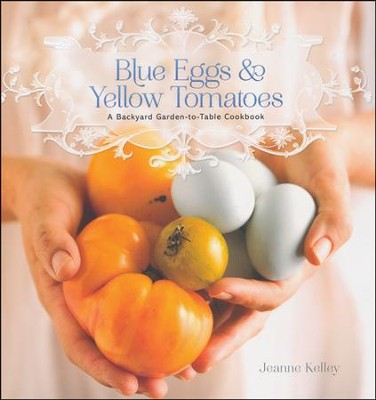 Blue Eggs & Yellow Tomatoes: A Backyard Garden-to-Table Cookbook  -     By: Jeanne Kelley