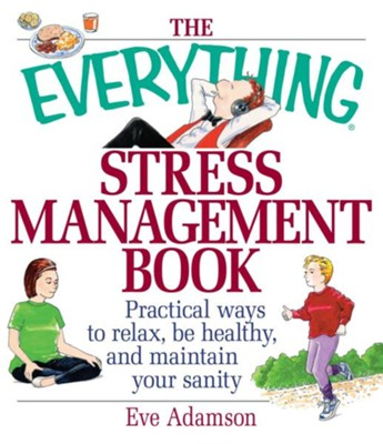 The Everything Stress Management Book: Practical Ways to Relax, Be Healthy, and Maintain Your Sanity  -     By: Eve Adamson