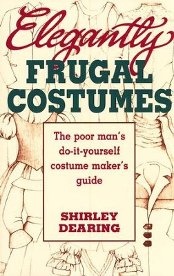 Elegantly Frugal Costumes: The Poor Man's  Do-It-Yourself Costume Maker's Guide  -     By: Shirley Dearing