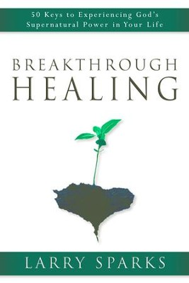 Breakthrough Healing: 50 Keys to Experiencing God's Supernatural Power in Your Life - eBook  -     By: Larry Sparks