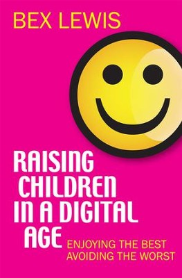 Raising Children in a Digital Age: Enjoying the best, avoiding the worst - eBook  -     By: Bex Lewis