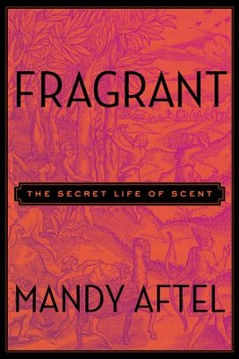 Fragrant: The Secret Life of Scent - eBook  -     By: Mandy Aftel