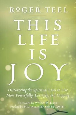 This Life Is Joy!: Discovering the Spiritual Laws to Live More Powerfully, Lovingly, and Happily - eBook  -     By: Roger Teel