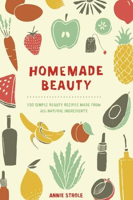 Homemade Beauty: 150 Simple Beauty Recipes Made from All-Natural Ingredients - eBook  -     By: Annie Strole