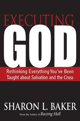 Executing God: Rethinking Everything You've Been Taught about Salvation and the Cross - eBook  -     By: Sharon L. Baker