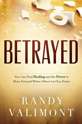 Betrayed: You CAN Find Healing and the Power to Move Forward When Others Let You Down - eBook  -     By: Randy Valimont