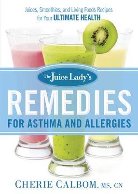 The Juice Lady's Remedies for Asthma and Allergies: Delicious Smoothies and Raw-Food Recipes for Your Ultimate Health - eBook  -     By: Cherie Calbom